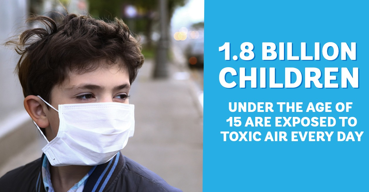 1.8 billion children under the age of 15 are exposed to toxic air everyday